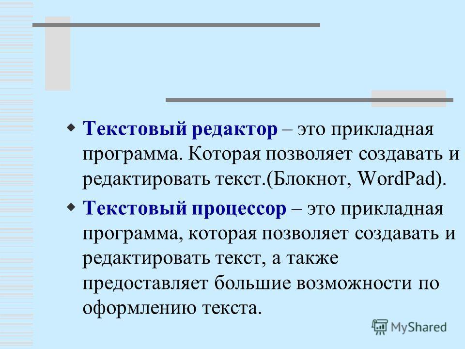 Т екстовый редактор – это прикладная программа. Которая позволяет создавать и редактировать текст.(Блокнот, WordPad). Т екстовый процессор – это прикладная программа, которая позволяет создавать и редактировать текст, а также предоставляет большие во