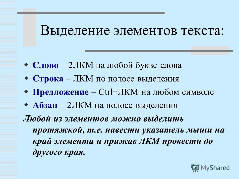 Выделение элементов текста: Слово – 2ЛКМ на любой букве слова Строка – ЛКМ по полосе выделения Предложение – Ctrl+ЛКМ на любом символе Абзац – 2ЛКМ на полосе выделения Любой из элементов можно выделить протяжкой, т.е. навести указатель мыши на край э