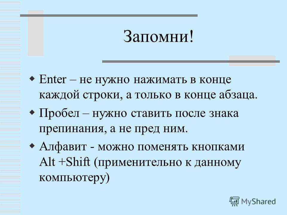 Запомни! Enter – не нужно нажимать в конце каждой строки, а только в конце абзаца. Пробел – нужно ставить после знака препинания, а не пред ним. Алфавит - можно поменять кнопками Alt +Shift (применительно к данному компьютеру)