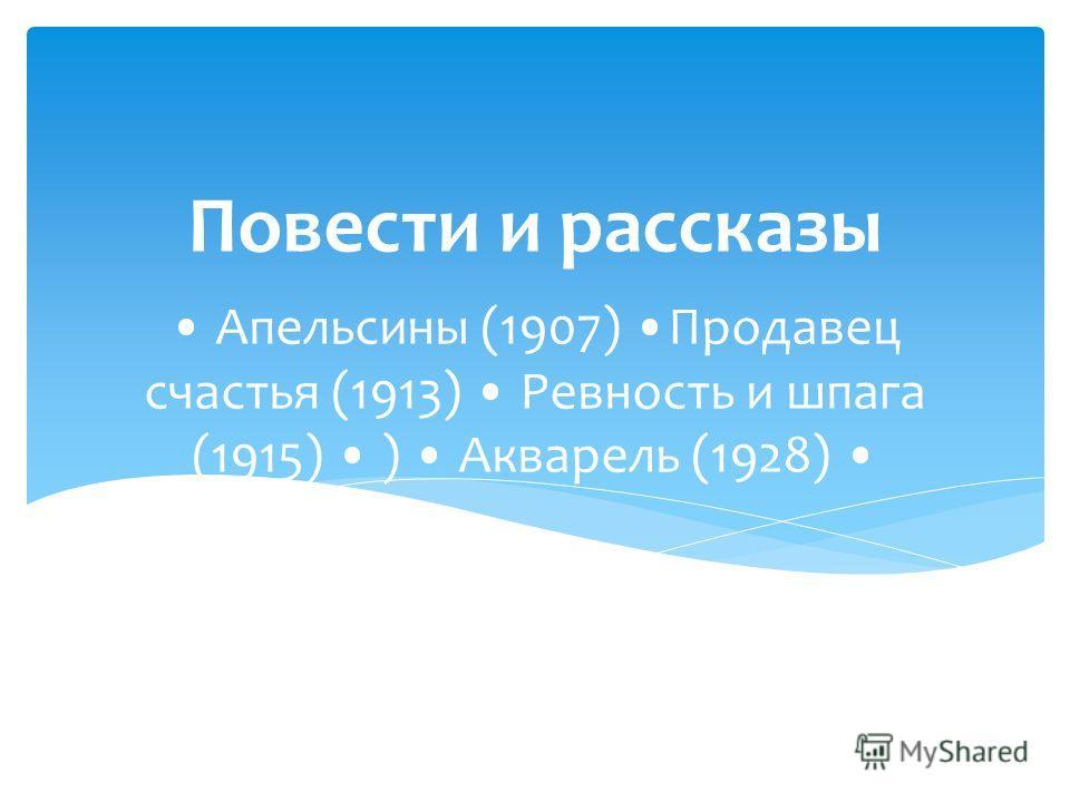 Апельсины (1907) Продавец счастья (1913) Ревность и шпага (1915) ) Акварель (1928) Повести и рассказы