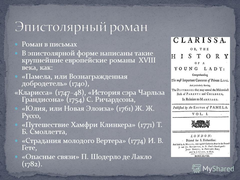 Роман в письмах В эпистолярной форме написаны такие крупнейшие европейские романы XVIII века, как: «Памела, или Вознагражденная добродетель» (1740), «Кларисса» (1747–48), «История сэра Чарльза Грандисона» (1754) С. Ричардсона, «Юлия, или Новая Элоиза