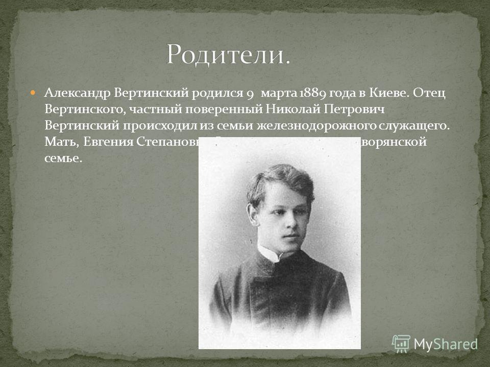 Александр Вертинский родился 9 марта 1889 года в Киеве. Отец Вертинского, частный поверенный Николай Петрович Вертинский происходил из семьи железнодорожного служащего. Мать, Евгения Степановна Сколацкая, родилась в дворянской семье.