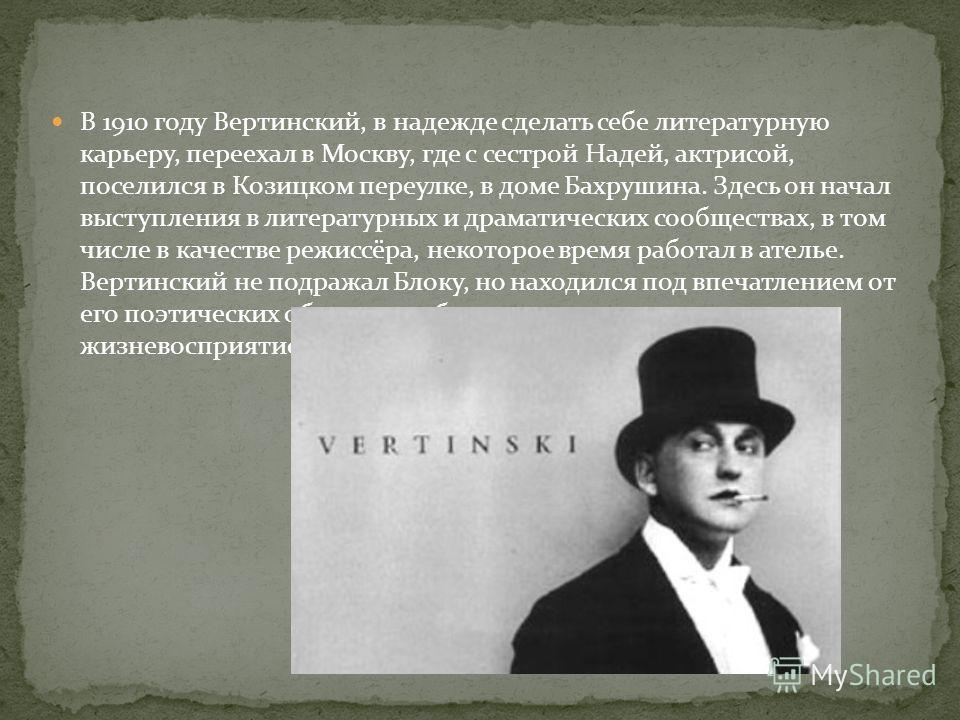 В 1910 году Вертинский, в надежде сделать себе литературную карьеру, переехал в Москву, где с сестрой Надей, актрисой, поселился в Козицком переулке, в доме Бахрушина. Здесь он начал выступления в литературных и драматических сообществах, в том числе