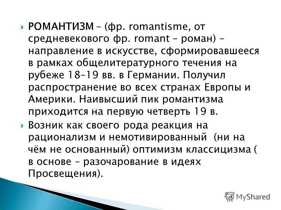 РОМАНТИЗМ – (фр. romantisme, от средневекового фр. romant – роман) – направление в искусстве, сформировавшееся в рамках общелитературного течения на рубеже 18–19 вв. в Германии. Получил распространение во всех странах Европы и Америки. Наивысший пик