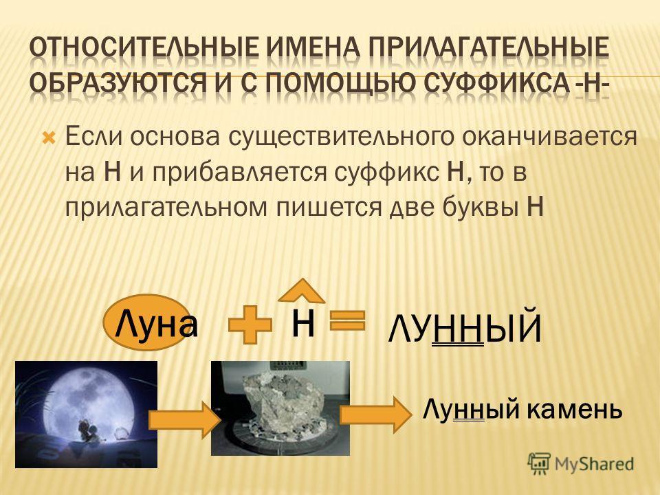 Если основа существительного оканчивается на Н и прибавляется суффикс Н, то в прилагательном пишется две буквы Н ЛунаН ЛУННЫЙ Лунный камень