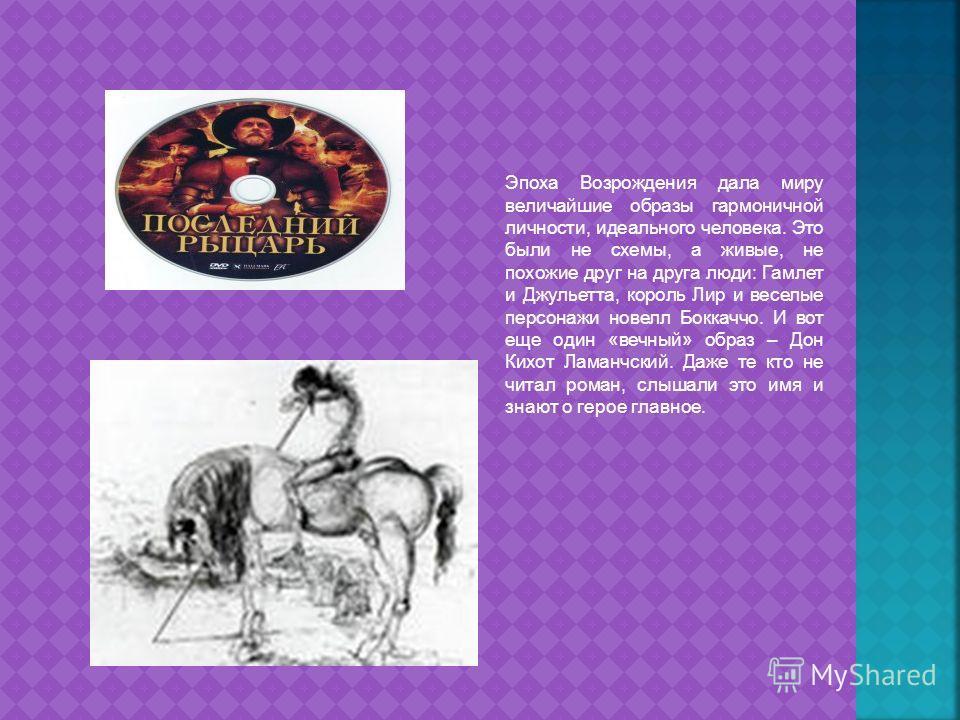 Эпоха Возрождения дала миру величайшие образы гармоничной личности, идеального человека. Это были не схемы, а живые, не похожие друг на друга люди: Гамлет и Джульетта, король Лир и веселые персонажи новелл Боккаччо. И вот еще один «вечный» образ – До