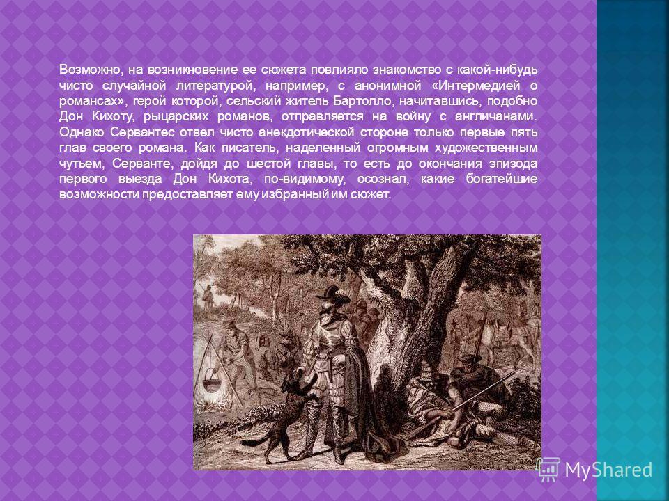 Возможно, на возникновение ее сюжета повлияло знакомство с какой-нибудь чисто случайной литературой, например, с анонимной «Интермедией о романсах», герой которой, сельский житель Бартолло, начитавшись, подобно Дон Кихоту, рыцарских романов, отправля