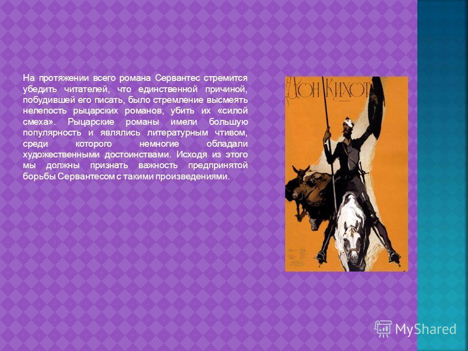 На протяжении всего романа Сервантес стремится убедить читателей, что единственной причиной, побудившей его писать, было стремление высмеять нелепость рыцарских романов, убить их «силой смеха». Рыцарские романы имели большую популярность и являлись л