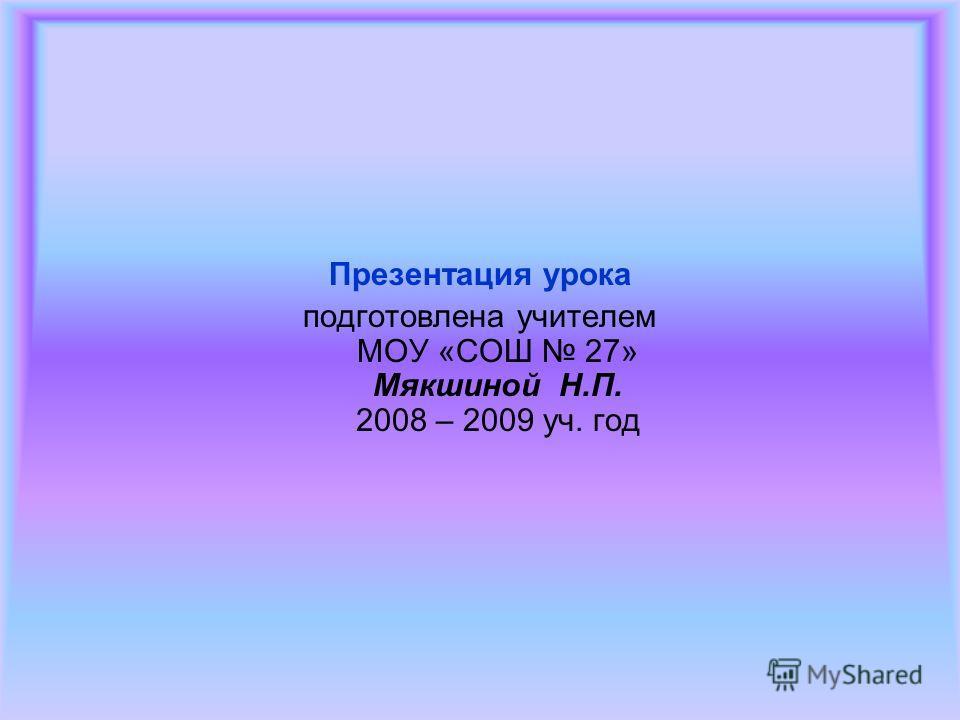 Презентация урока подготовлена учителем МОУ «СОШ 27» Мякшиной Н.П. 2008 – 2009 уч. год