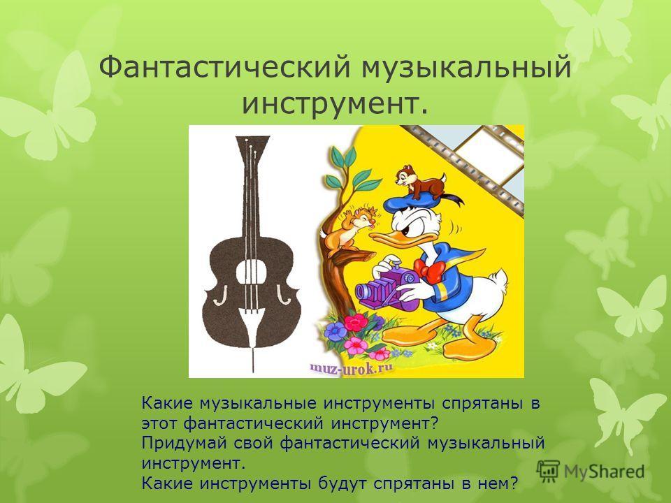 Фантастический музыкальный инструмент. Какие музыкальные инструменты спрятаны в этот фантастический инструмент? Придумай свой фантастический музыкальный инструмент. Какие инструменты будут спрятаны в нем?
