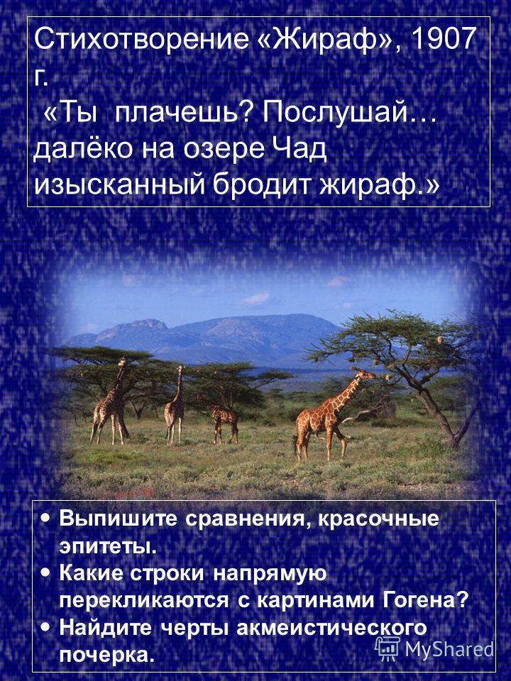 Стихотворение «Жираф», 1907 г. «Ты плачешь? Послушай… далёко на озере Чад изысканный бродит жираф.» Выпишите сравнения, красочные эпитеты. Какие строки напрямую перекликаются с картинами Гогена? Найдите черты акмеистического почерка.