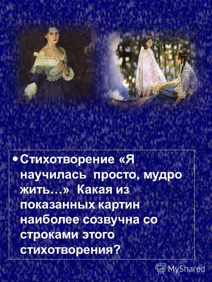 Стихотворение «Я научилась просто, мудро жить…» Какая из показанных картин наиболее созвучна со строками этого стихотворения?
