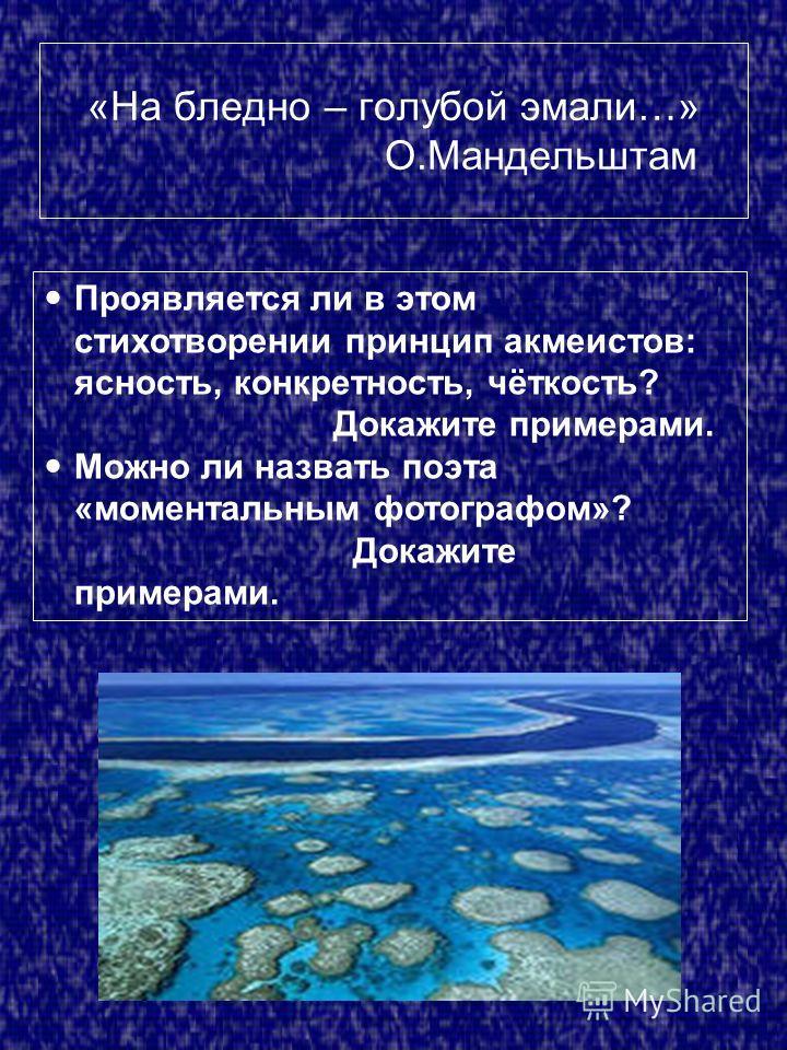 «На бледно – голубой эмали…» О.Мандельштам Проявляется ли в этом стихотворении принцип акмеистов: ясность, конкретность, чёткость? Докажите примерами. Можно ли назвать поэта «моментальным фотографом»? Докажите примерами.