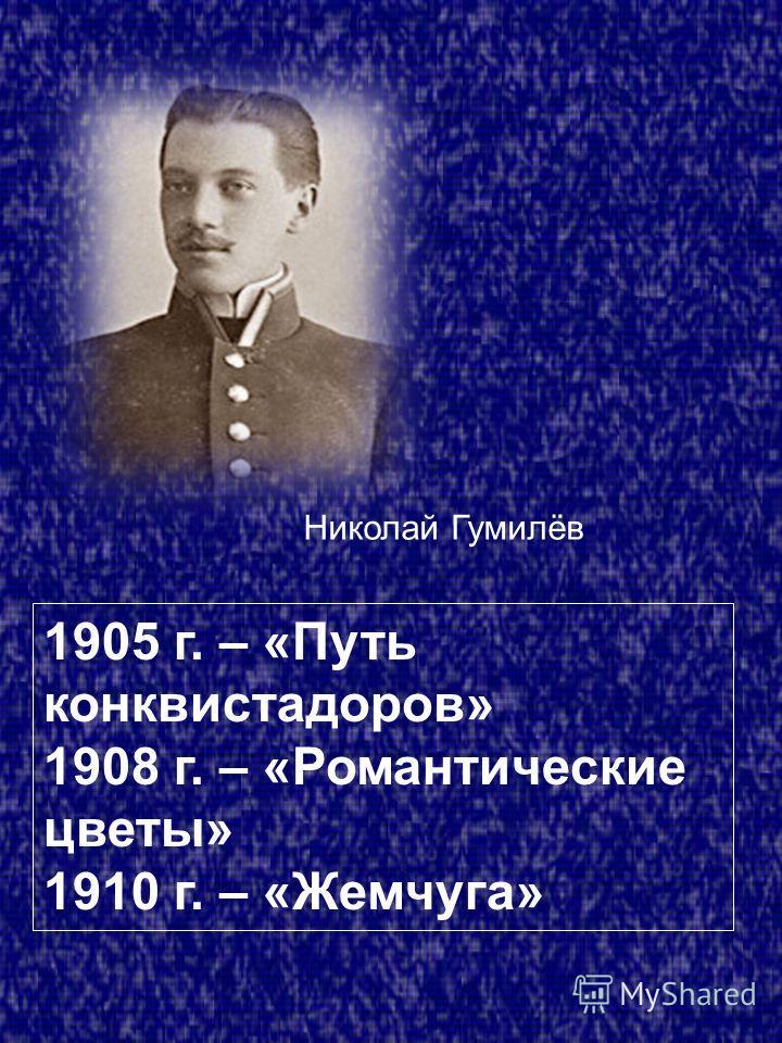 1905 г. – «Путь конквистадоров» 1908 г. – «Романтические цветы» 1910 г. – «Жемчуга» Николай Гумилёв
