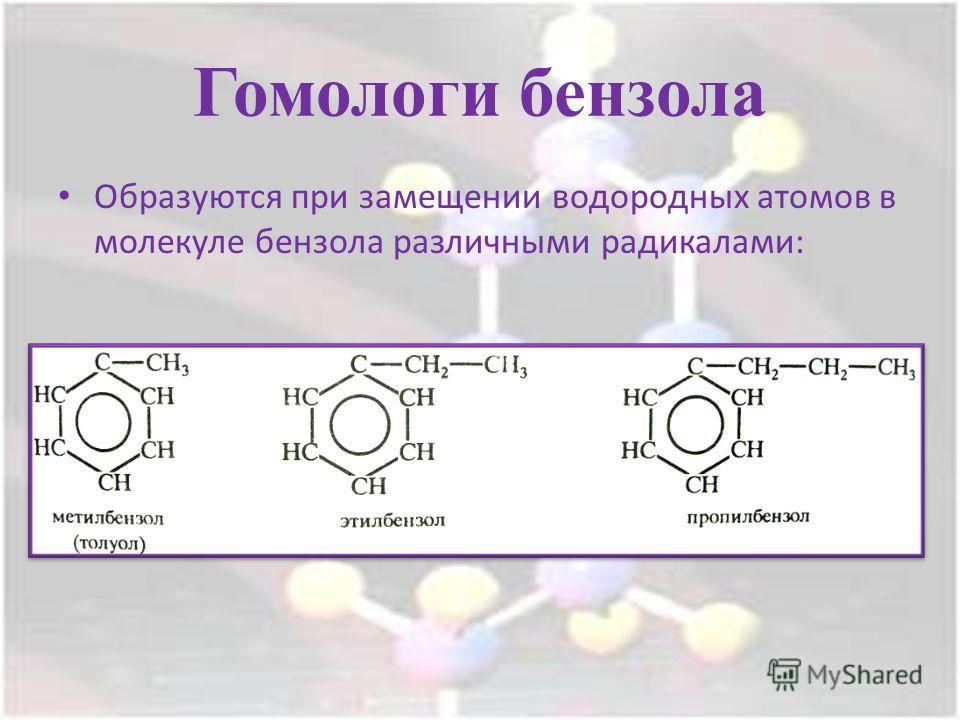 Гомологи бензола Образуются при замещении водородных атомов в молекуле бензола различными радикалами: