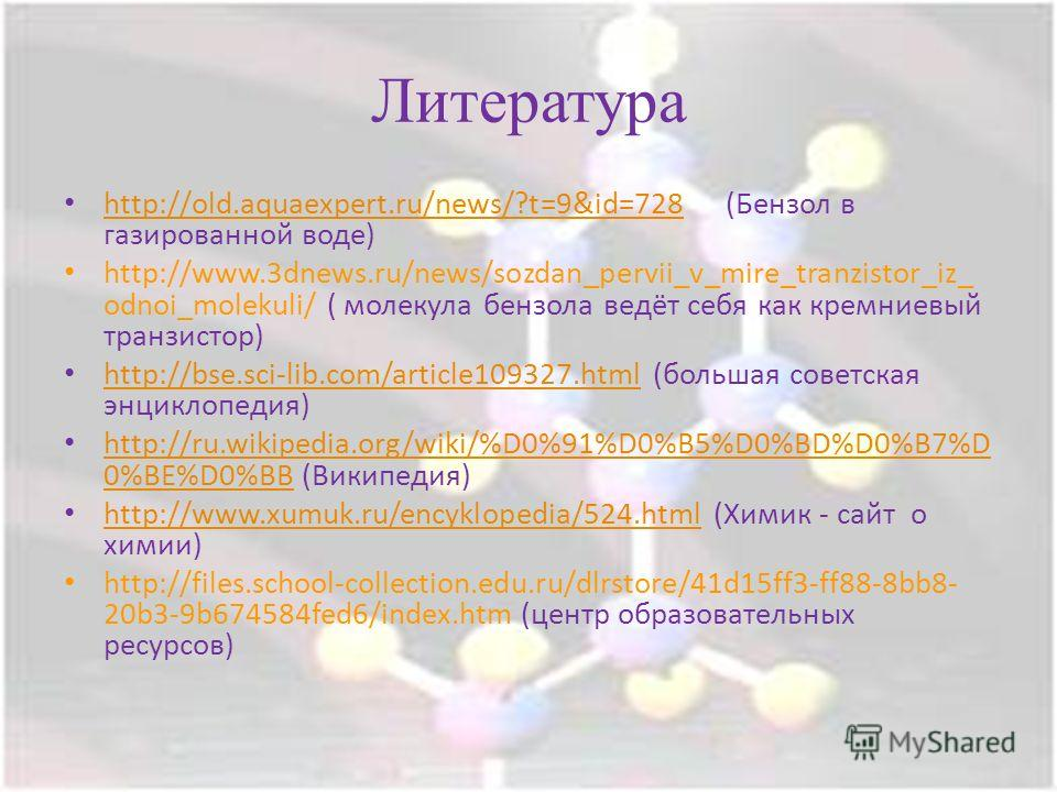 Литература http://old.aquaexpert.ru/news/?t=9&id=728 (Бензол в газированной воде) http://old.aquaexpert.ru/news/?t=9&id=728 http://www.3dnews.ru/news/sozdan_pervii_v_mire_tranzistor_iz_ odnoi_molekuli/ ( молекула бензола ведёт себя как кремниевый тра
