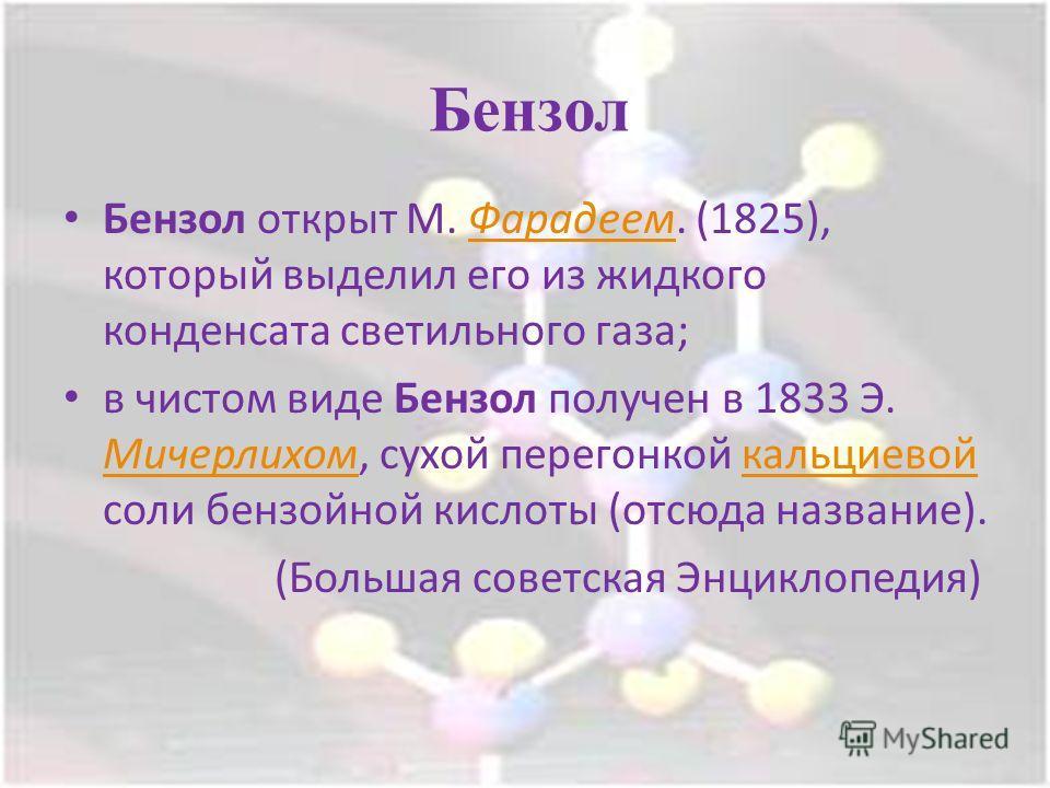 Бензол Бензол открыт М. Фарадеем. (1825), который выделил его из жидкого конденсата светильного газа;Фарадеем в чистом виде Бензол получен в 1833 Э. Мичерлихом, сухой перегонкой кальциевой соли бензойной кислоты (отсюда название). Мичерлихомкальциево