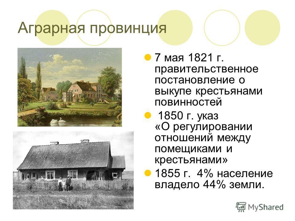7 мая 1821 г. правительственное постановление о выкупе крестьянами повинностей 1850 г. указ «О регулировании отношений между помещиками и крестьянами» 1855 г. 4% население владело 44% земли. Аграрная провинция
