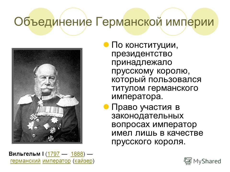 По конституции, президентство принадлежало прусскому королю, который пользовался титулом германского императора. Право участия в законодательных вопросах император имел лишь в качестве прусского короля. Вильгельм I (1797 1888) германский император (к