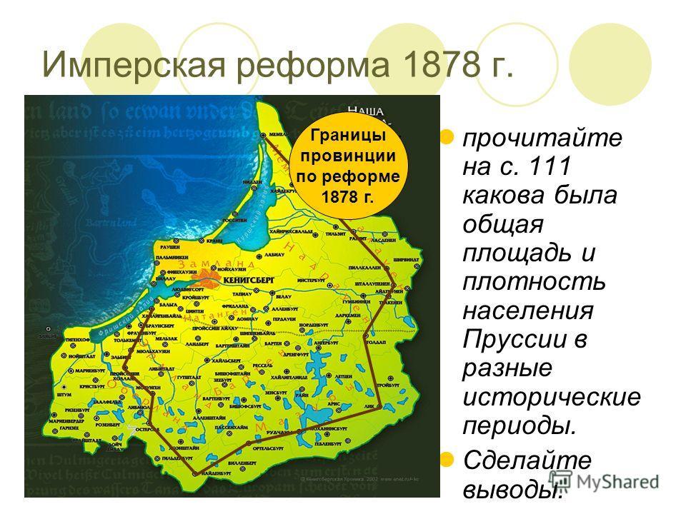 прочитайте на с. 111 какова была общая площадь и плотность населения Пруссии в разные исторические периоды. Сделайте выводы. Границы провинции по реформе 1878 г. Имперская реформа 1878 г.