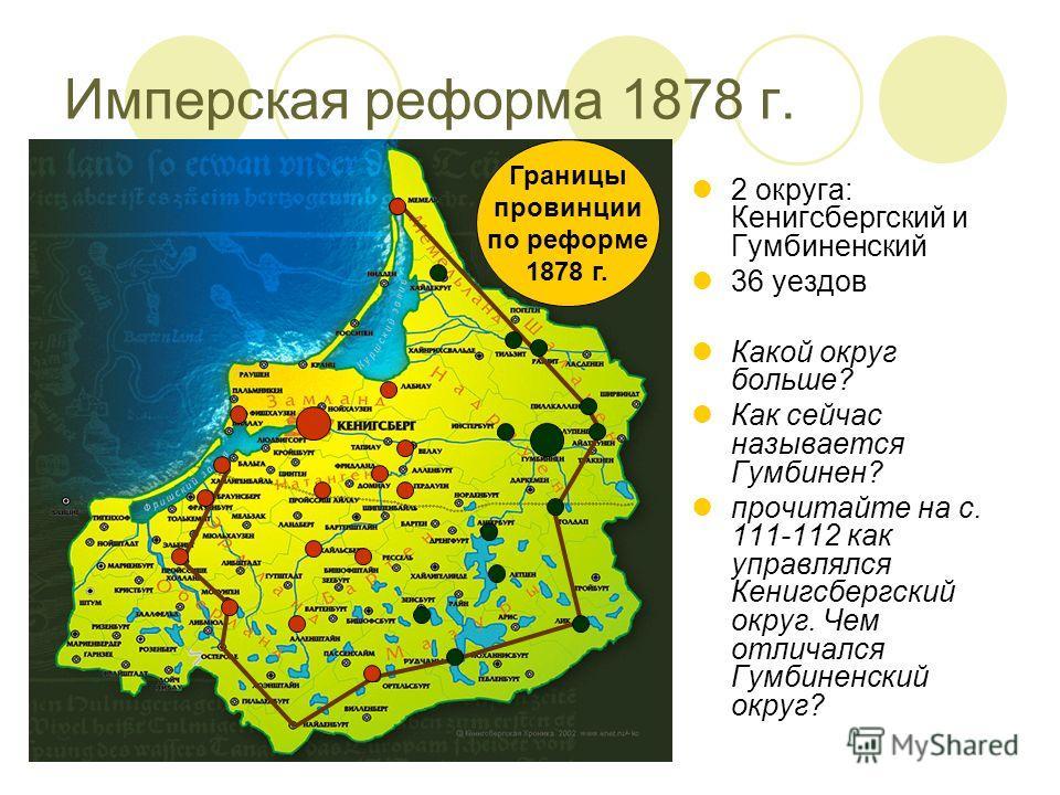 Границы провинции по реформе 1878 г. 2 округа: Кенигсбергский и Гумбиненский 36 уездов Какой округ больше? Как сейчас называется Гумбинен? прочитайте на с. 111-112 как управлялся Кенигсбергский округ. Чем отличался Гумбиненский округ?