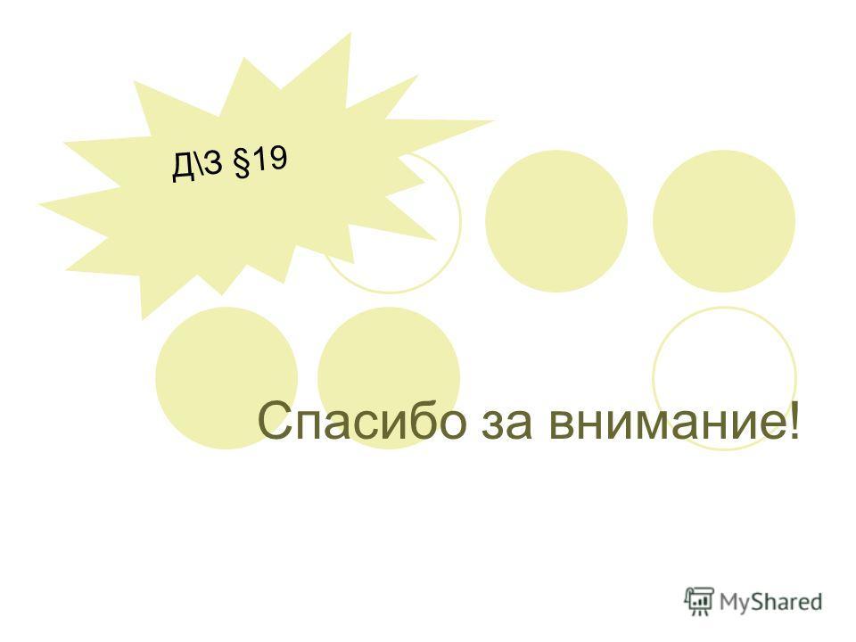 Спасибо за внимание! Д\З §19