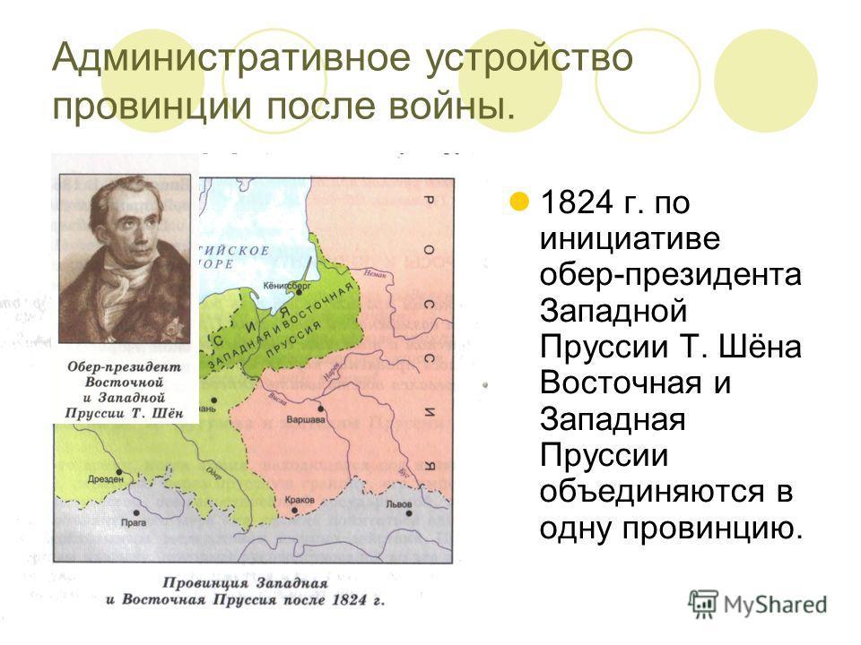 Административное устройство провинции после войны. 1824 г. по инициативе обер-президента Западной Пруссии Т. Шёна Восточная и Западная Пруссии объединяются в одну провинцию.