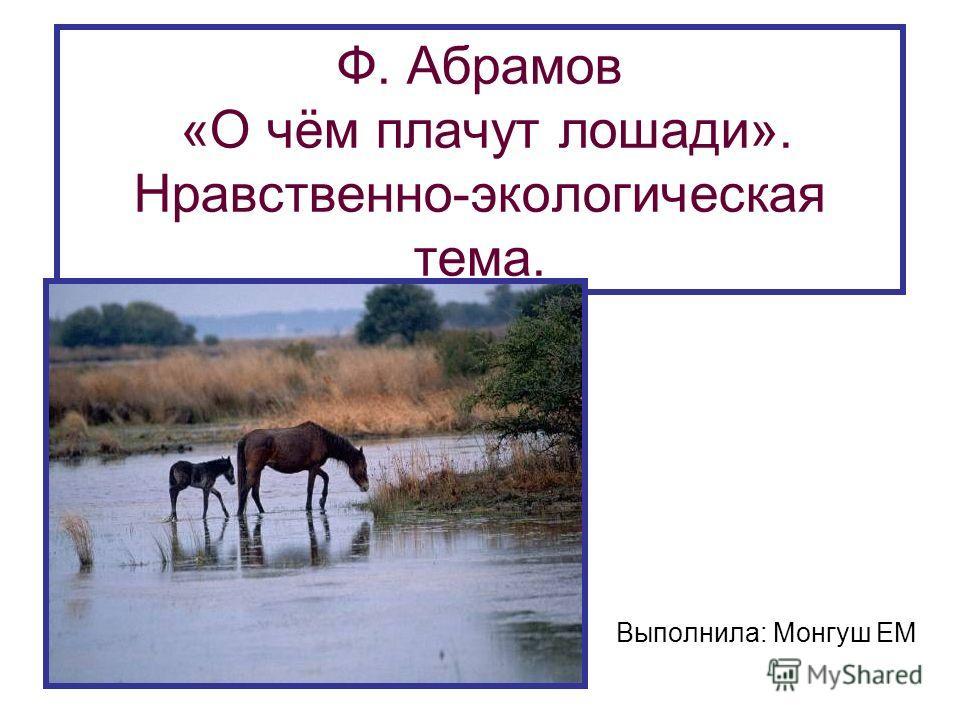 Ф. Абрамов «О чём плачут лошади». Нравственно-экологическая тема. Выполнила: Монгуш ЕМ