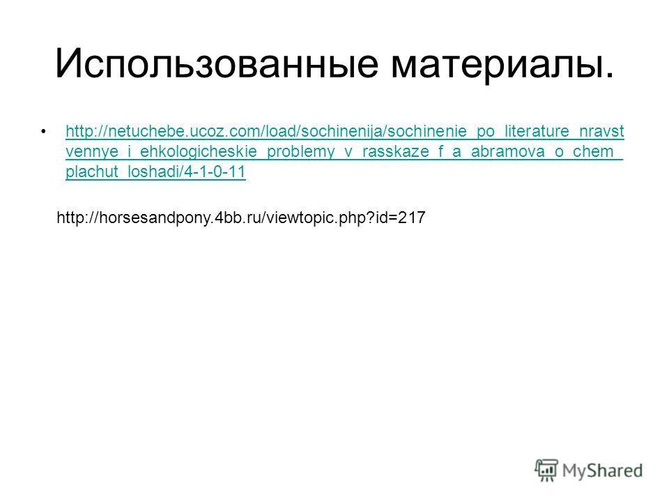 Использованные материалы. http://netuchebe.ucoz.com/load/sochinenija/sochinenie_po_literature_nravst vennye_i_ehkologicheskie_problemy_v_rasskaze_f_a_abramova_o_chem_ plachut_loshadi/4-1-0-11http://netuchebe.ucoz.com/load/sochinenija/sochinenie_po_li