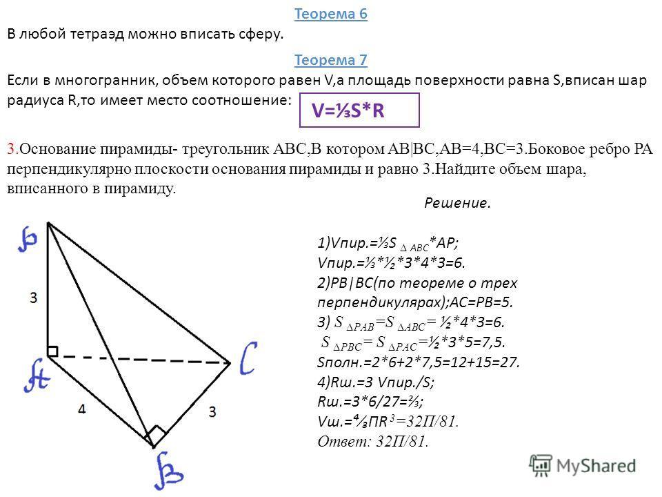 Теорема 6 В любой тетраэд можно вписать сферу. Теорема 7 Если в многогранник, объем которого равен V,а площадь поверхности равна S,вписан шар радиуса R,то имеет место соотношение: V=S*R 3.Основание пирамиды- треугольник АВС,В котором АВ|ВС,АВ=4,ВС=3.