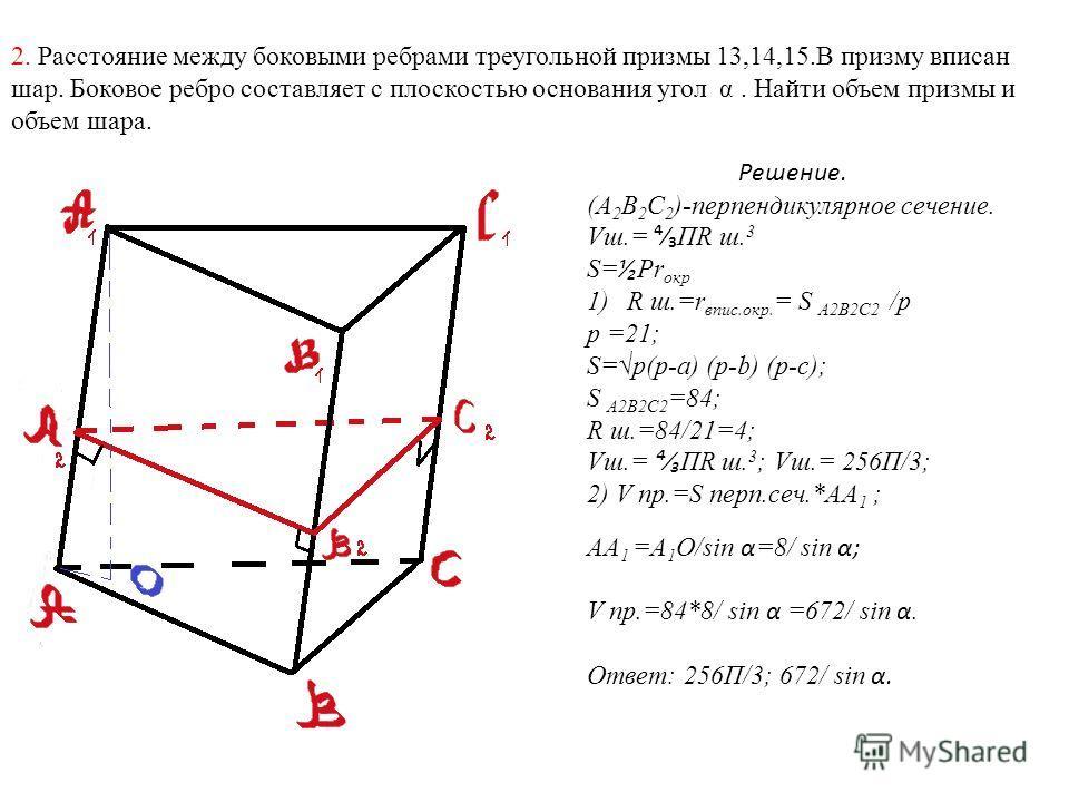2. Расстояние между боковыми ребрами треугольной призмы 13,14,15.В призму вписан шар. Боковое ребро составляет с плоскостью основания угол α. Найти объем призмы и объем шара. Решение. (А 2 В 2 С 2 )-перпендикулярное сечение. Vш.= ПR ш. 3 S= Pr окр 1)