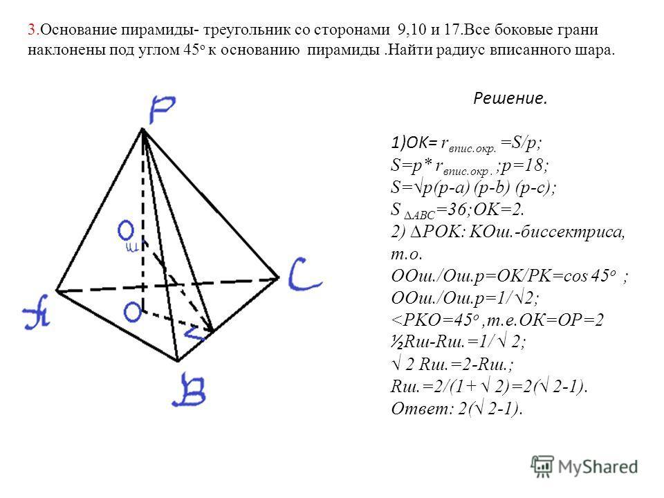 3.Основание пирамиды- треугольник со сторонами 9,10 и 17.Все боковые грани наклонены под углом 45 о к основанию пирамиды.Найти радиус вписанного шара. Решение. 1)OK= r впис.окр. =S/p; S=p* r впис.окр. ;p=18; S=p(p-a) (p-b) (p-c); SАВС =36;OK=2. 2) PO