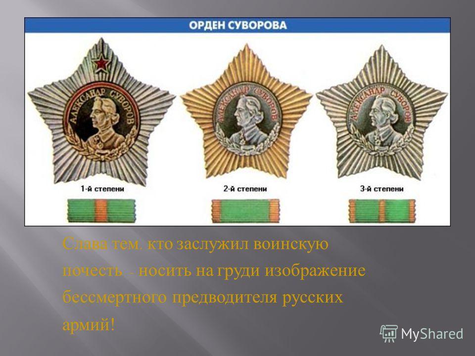 Слава тем, кто заслужил воинскую почесть – носить на груди изображение бессмертного предводителя русских армий !