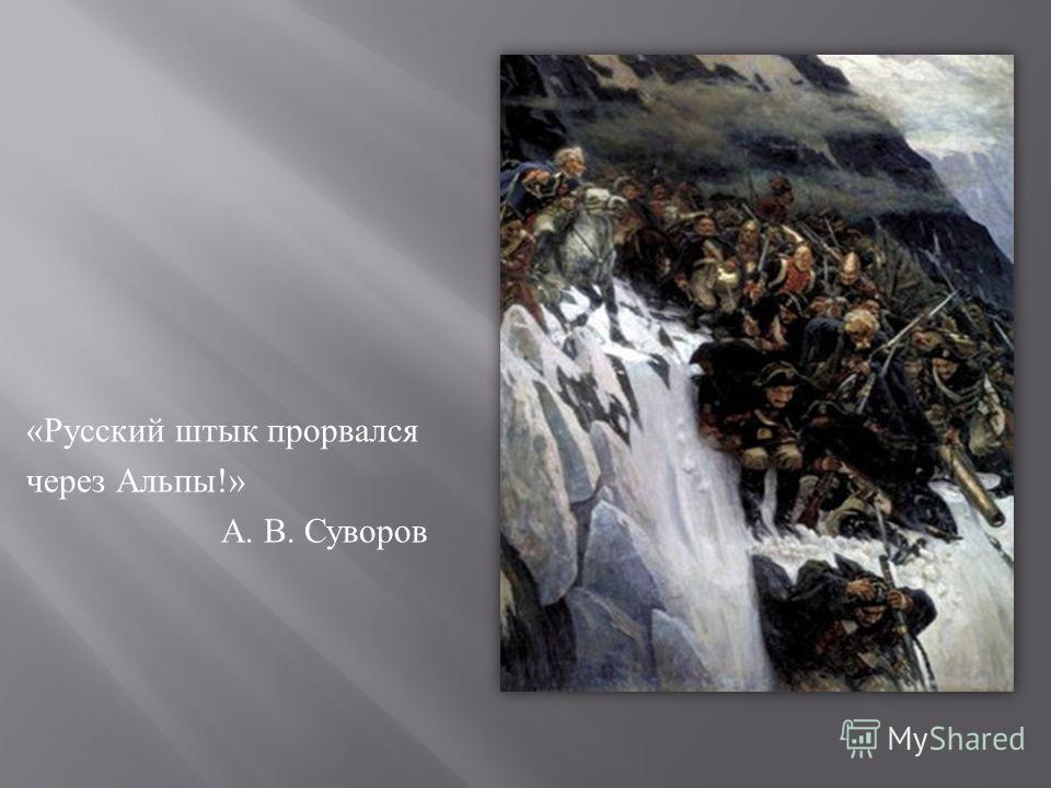 « Русский штык прорвался через Альпы !» А. В. Суворов