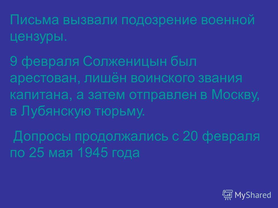 Письма вызвали подозрение военной цензуры. 9 февраля Солженицын был арестован, лишён воинского звания капитана, а затем отправлен в Москву, в Лубянскую тюрьму. Допросы продолжались с 20 февраля по 25 мая 1945 года