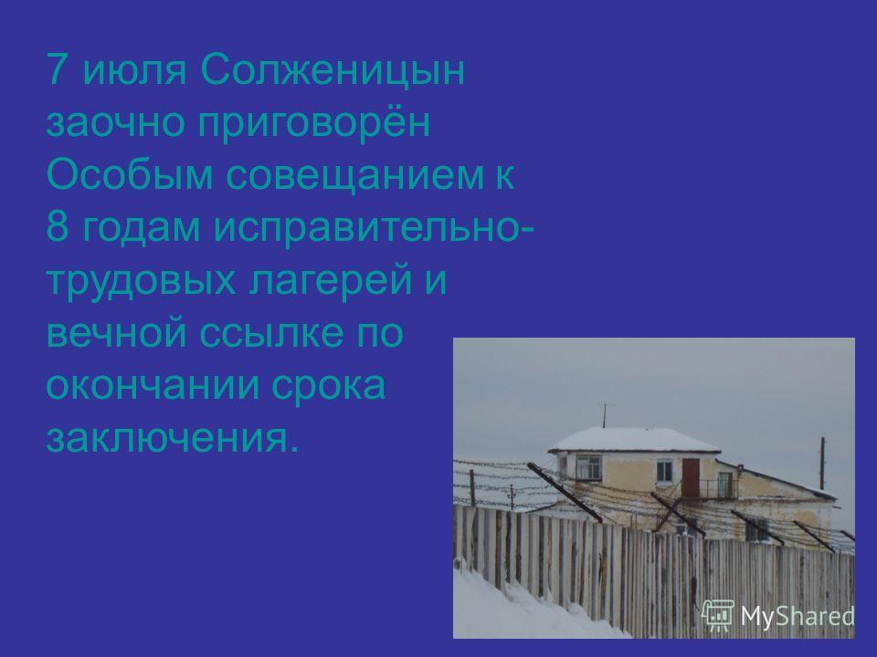 7 июля Солженицын заочно приговорён Особым совещанием к 8 годам исправительно- трудовых лагерей и вечной ссылке по окончании срока заключения.
