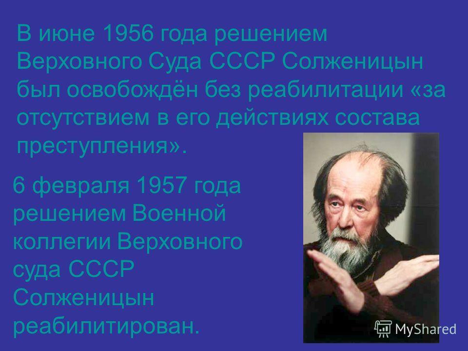В июне 1956 года решением Верховного Суда СССР Солженицын был освобождён без реабилитации «за отсутствием в его действиях состава преступления». 6 февраля 1957 года решением Военной коллегии Верховного суда СССР Солженицын реабилитирован.