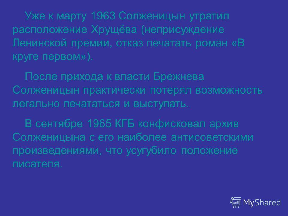 Уже к марту 1963 Солженицын утратил расположение Хрущёва (неприсуждение Ленинской премии, отказ печатать роман «В круге первом»). После прихода к власти Брежнева Солженицын практически потерял возможность легально печататься и выступать. В сентябре 1