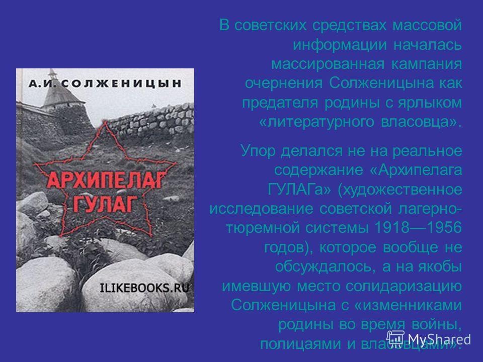 В советских средствах массовой информации началась массированная кампания очернения Солженицына как предателя родины с ярлыком «литературного власовца». Упор делался не на реальное содержание «Архипелага ГУЛАГа» (художественное исследование советской