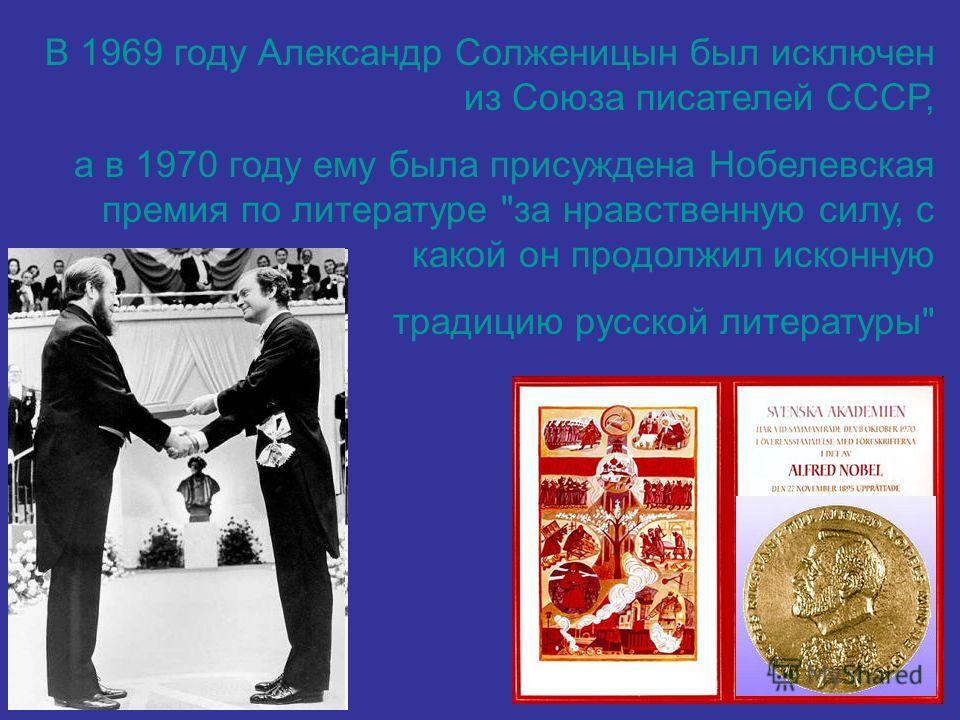 В 1969 году Александр Солженицын был исключен из Союза писателей СССР, а в 1970 году ему была присуждена Нобелевская премия по литературе за нравственную силу, с какой он продолжил исконную традицию русской литературы