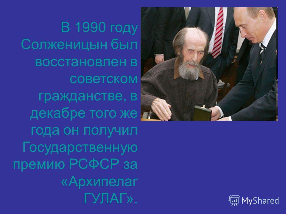 В 1990 году Солженицын был восстановлен в советском гражданстве, в декабре того же года он получил Государственную премию РСФСР за «Архипелаг ГУЛАГ».