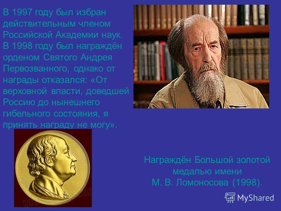 В 1997 году был избран действительным членом Российской Академии наук. В 1998 году был награждён орденом Святого Андрея Первозванного, однако от награды отказался: «От верховной власти, доведшей Россию до нынешнего гибельного состояния, я принять наг