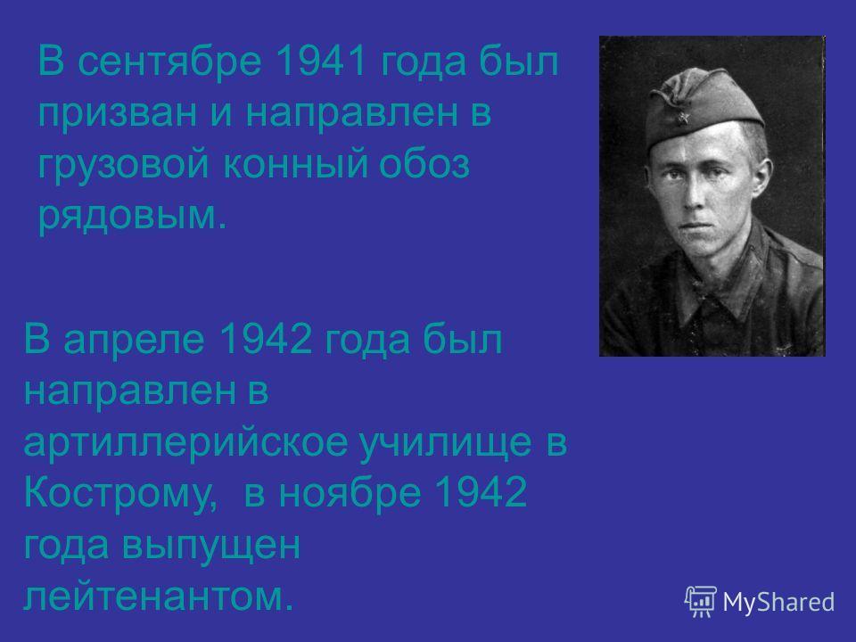 В сентябре 1941 года был призван и направлен в грузовой конный обоз рядовым. В апреле 1942 года был направлен в артиллерийское училище в Кострому, в ноябре 1942 года выпущен лейтенантом.