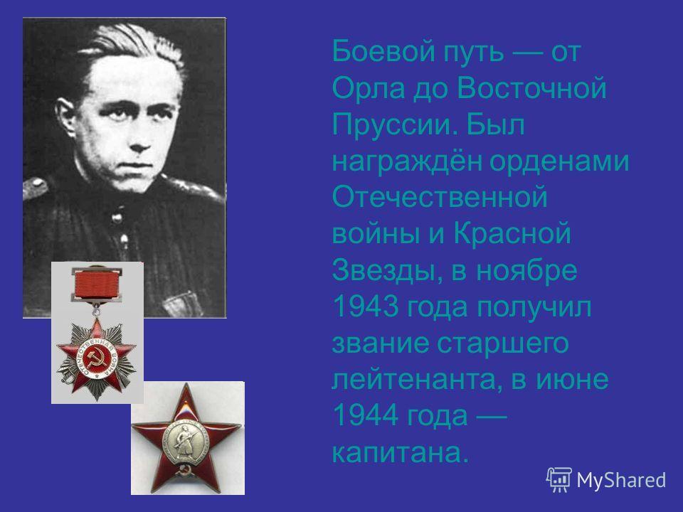 Боевой путь от Орла до Восточной Пруссии. Был награждён орденами Отечественной войны и Красной Звезды, в ноябре 1943 года получил звание старшего лейтенанта, в июне 1944 года капитана.
