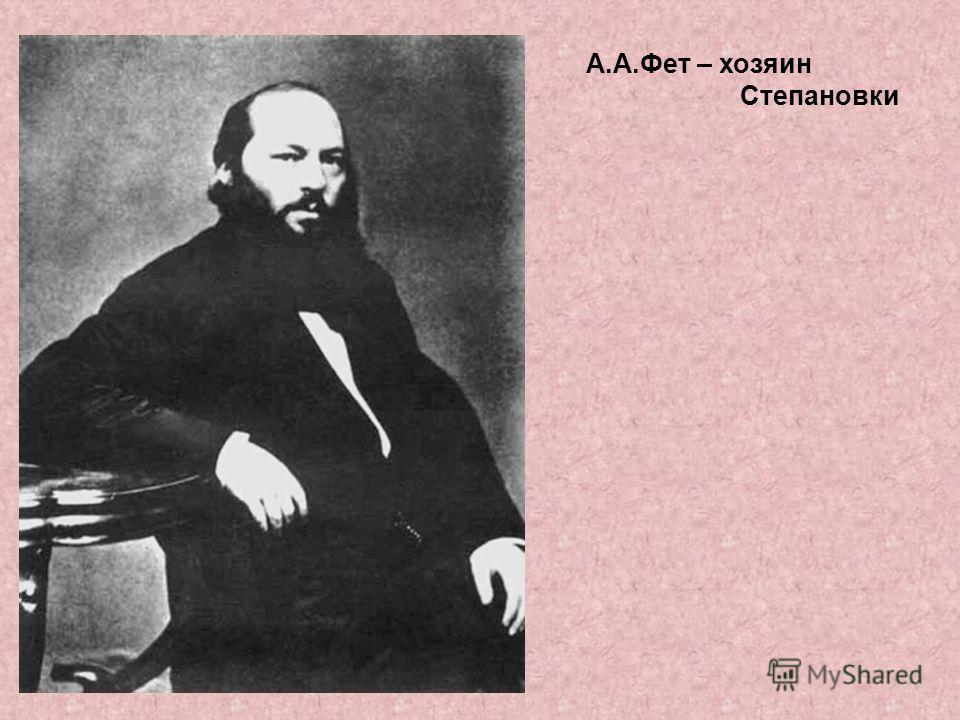 В 1861 году А.Фет приобрёл небольшое имение Степановка в Мценском уезде Орловской губернии, где развернул свой незаурядный талант хозяина - практика, делового и расчётливого человека.