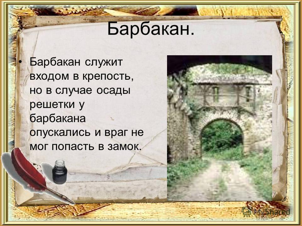 Барбакан. Барбакан служит входом в крепость, но в случае осады решетки у барбакана опускались и враг не мог попасть в замок.