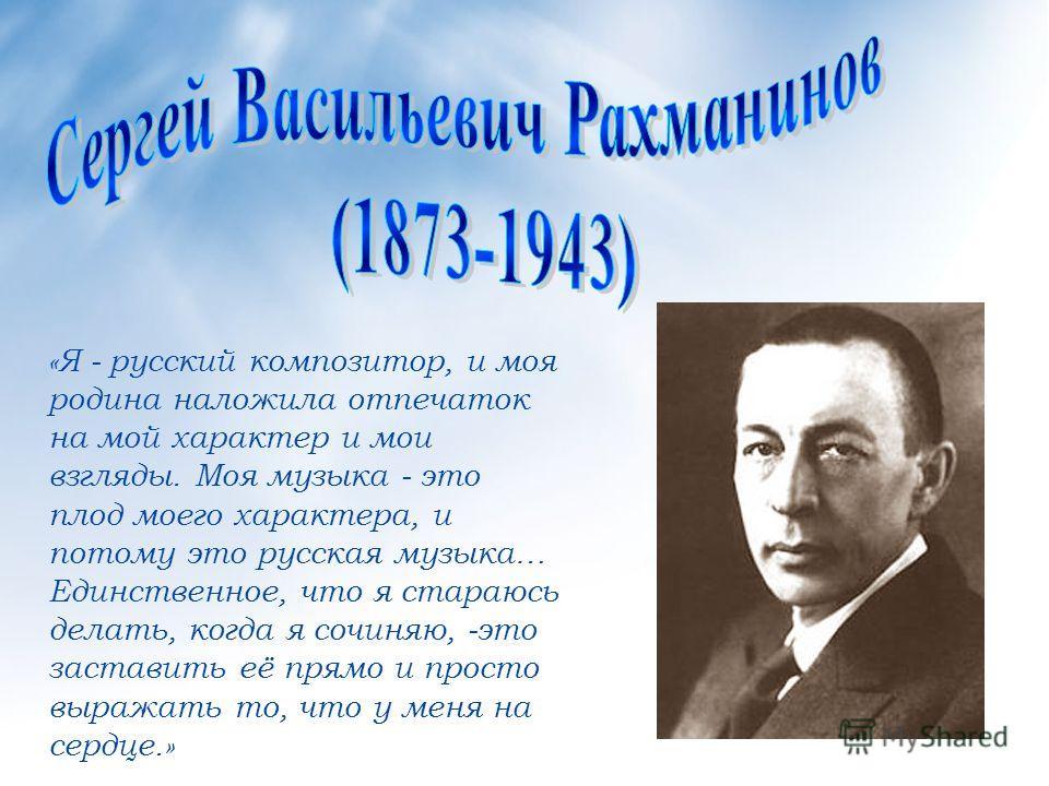 «Я - русский композитор, и моя родина наложила отпечаток на мой характер и мои взгляды. Моя музыка - это плод моего характера, и потому это русская музыка… Единственное, что я стараюсь делать, когда я сочиняю, -это заставить её прямо и просто выражат
