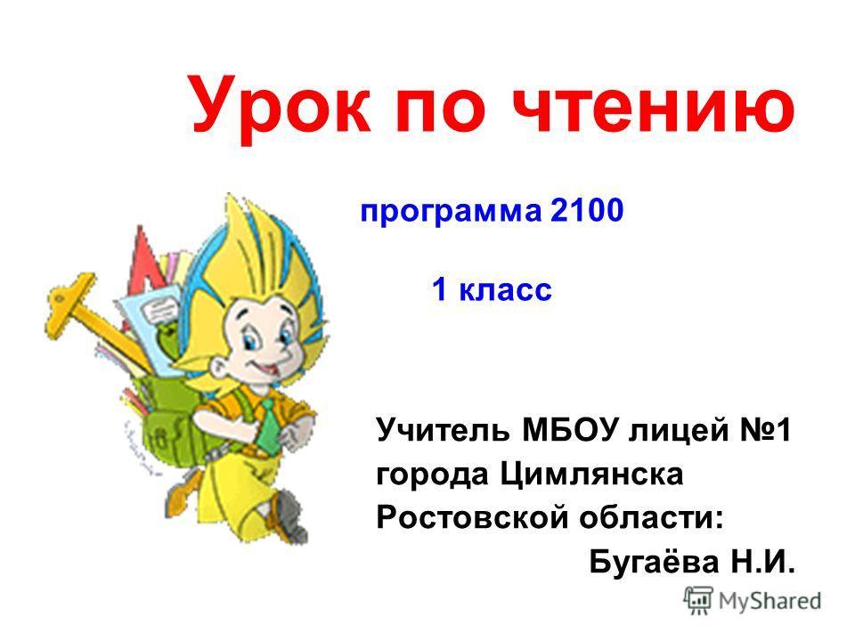 Урок по чтению программа 2100 1 класс Учитель МБОУ лицей 1 города Цимлянска Ростовской области: Бугаёва Н.И.