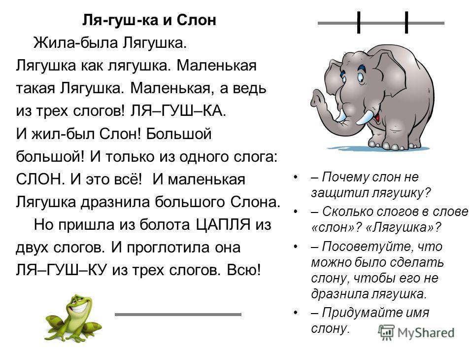 Ля-гуш-ка и Слон Жила-была Лягушка. Лягушка как лягушка. Маленькая такая Лягушка. Маленькая, а ведь из трех слогов! ЛЯ–ГУШ–КА. И жил-был Слон! Большой большой! И только из одного слога: СЛОН. И это всё! И маленькая Лягушка дразнила большого Слона. Но
