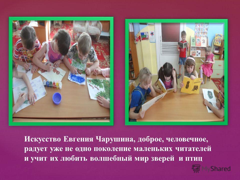 Искусство Евгения Чарушина, доброе, человечное, радует уже не одно поколение маленьких читателей и учит их любить волшебный мир зверей и птиц